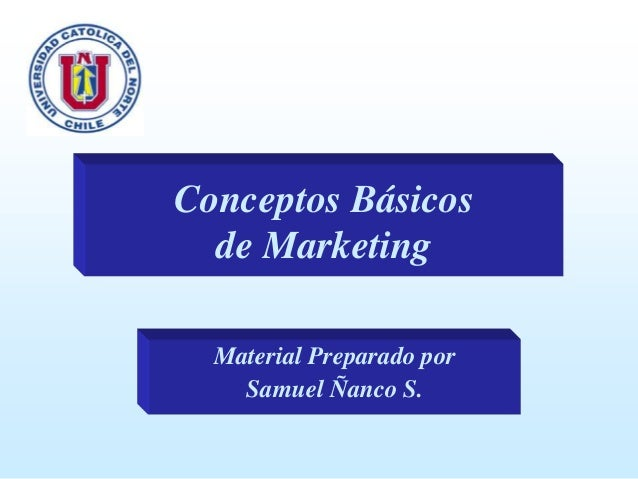 Conceptos Básicos de Marketing Material Preparado por Samuel Ñanco S.