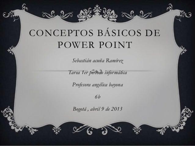 CONCEPTOS BÁSICOS DE    POWER POINT      Sebastián acuña Ramírez     Tarea 1er periodo informática       Profesora angélic...