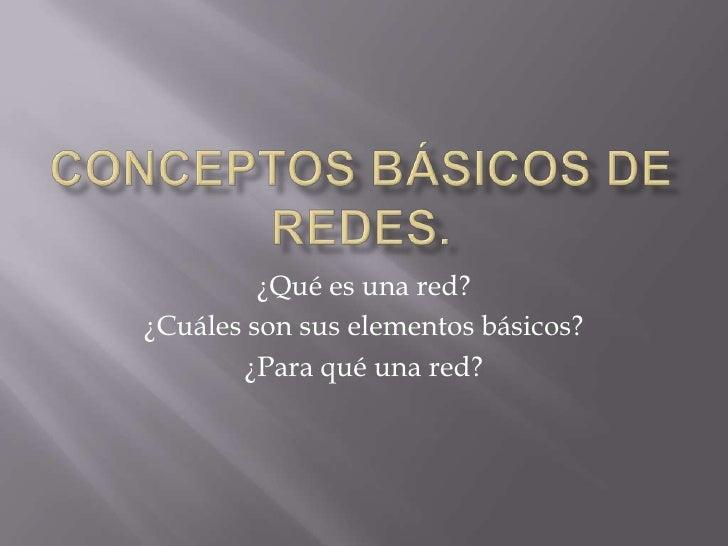 ¿Qué es una red?¿Cuáles son sus elementos básicos?       ¿Para qué una red?