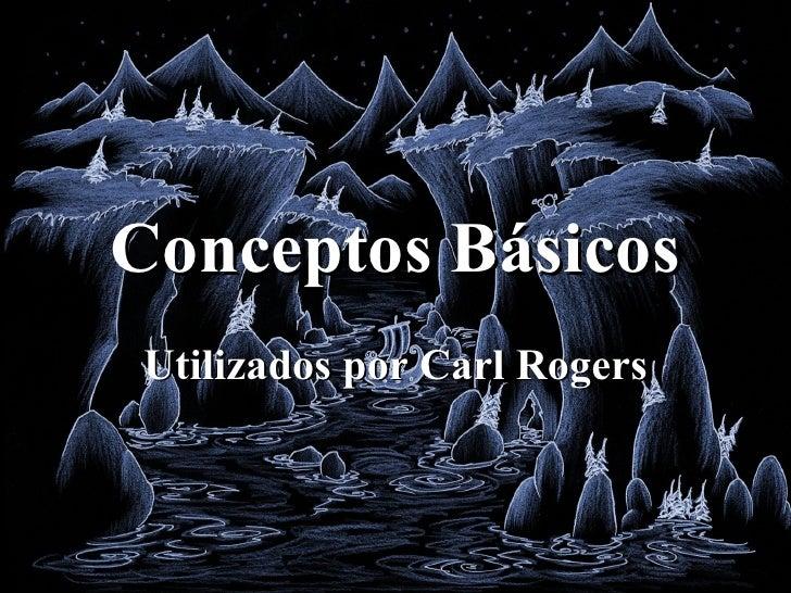 Conceptos Básicos Utilizados por Carl Rogers