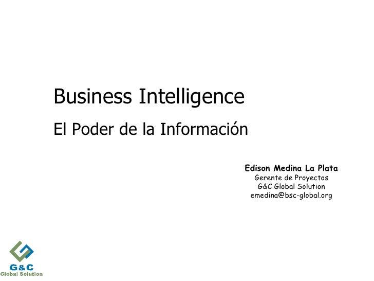 Business IntelligenceEl Poder de la Información                         Edison Medina La Plata                            ...