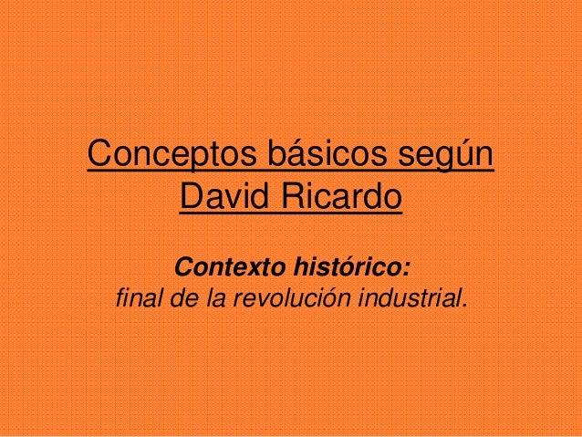 Conceptos básicos según  David Ricardo  Contexto histórico:  final de la revolución industrial.