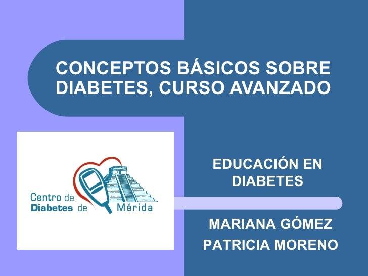 EDUCACIÓN EN DIABETES CONCEPTOS BÁSICOS SOBRE DIABETES, CURSO AVANZADO MARIANA GÓMEZ PATRICIA MORENO