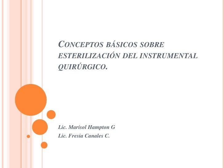 CONCEPTOS BÁSICOS SOBREESTERILIZACIÓN DEL INSTRUMENTALQUIRÚRGICO.Lic. Marisol Hampton GLic. Fresia Canales C.