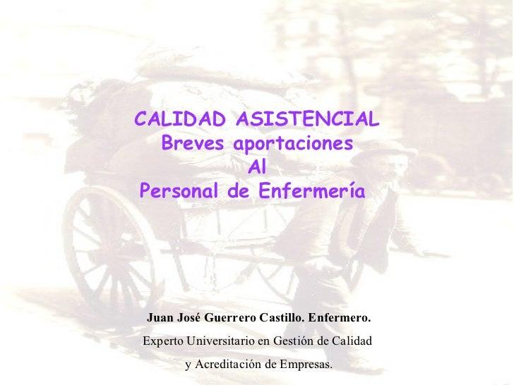 CALIDAD ASISTENCIAL Breves aportaciones Al Personal de Enfermería  Juan José Guerrero Castillo. Enfermero. Experto Univers...