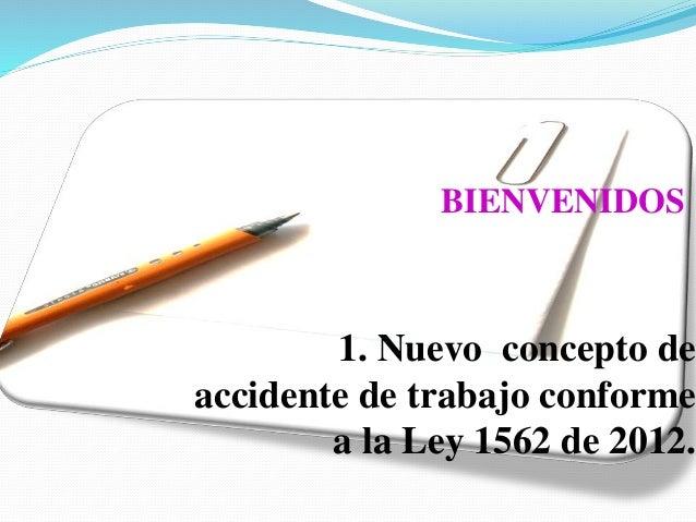 1. Nuevo concepto de accidente de trabajo conforme a la Ley 1562 de 2012. BIENVENIDOS