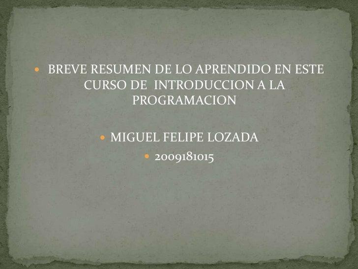 BREVE RESUMEN DE LO APRENDIDO EN ESTE CURSO DE  INTRODUCCION A LA PROGRAMACION<br />MIGUEL FELIPE LOZADA<br />2009181015<b...