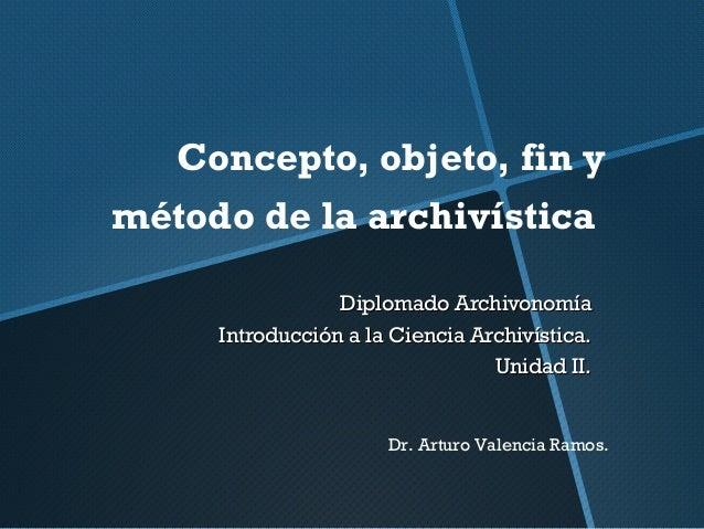 Concepto, objeto, fin y método de la archivística Diplomado ArchivonomíaDiplomado Archivonomía Introducción a la Ciencia A...