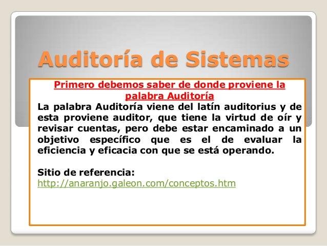 Auditoría de Sistemas Primero debemos saber de donde proviene la palabra Auditoría La palabra Auditoría viene del latín au...