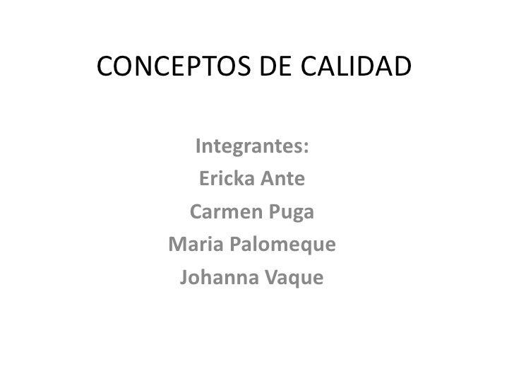 CONCEPTOS DE CALIDAD       Integrantes:        Ericka Ante      Carmen Puga    Maria Palomeque     Johanna Vaque