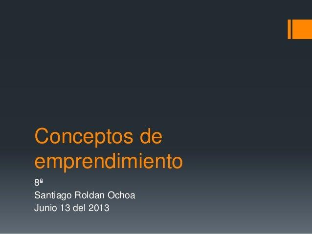 Conceptos deemprendimiento8ªSantiago Roldan OchoaJunio 13 del 2013