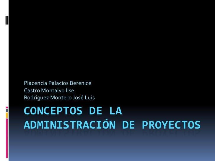 Placencia Palacios BereniceCastro Montalvo IlseRodríguez Montero José LuisCONCEPTOS DE LAADMINISTRACIÓN DE PROYECTOS