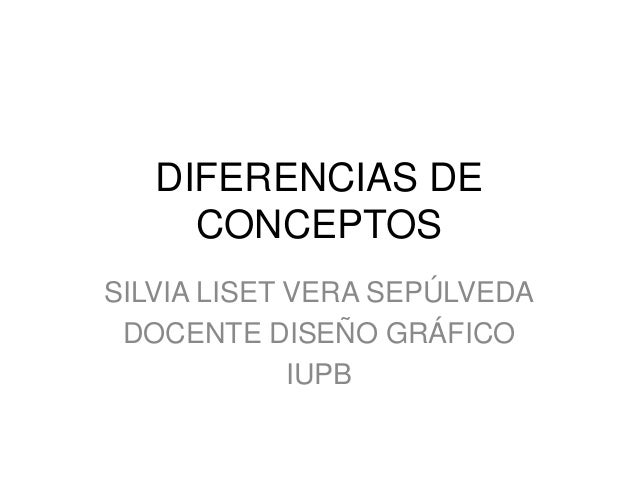 DIFERENCIAS DE CONCEPTOS SILVIA LISET VERA SEPÚLVEDA DOCENTE DISEÑO GRÁFICO IUPB