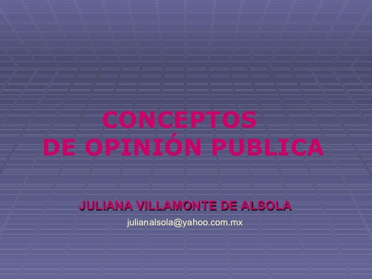 CONCEPTOS DE OPINIÓN PUBLICA    JULIANA VILLAMONTE DE ALSOLA         julianalsola@yahoo.com.mx