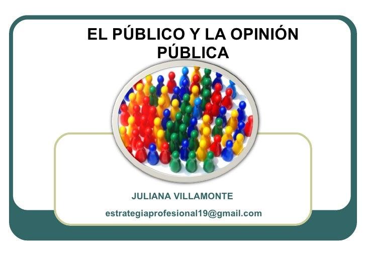 EL PÚBLICO Y LA OPINIÓN PUBLICA JULIANA VILLAMONTE  [email_address]