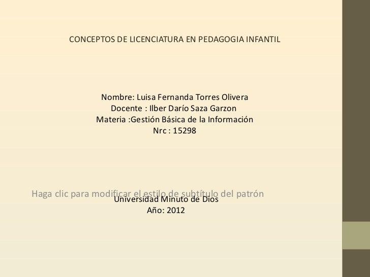CONCEPTOS DE LICENCIATURA EN PEDAGOGIA INFANTIL                 Nombre: Luisa Fernanda Torres Olivera                   Do...