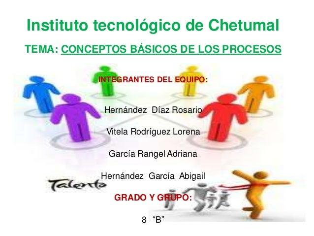 Instituto tecnológico de ChetumalTEMA: CONCEPTOS BÁSICOS DE LOS PROCESOS           INTEGRANTES DEL EQUIPO:            Hern...