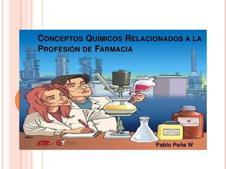 Conceptos Químicos Relacionados a la Profesión de Farmacia<br />Pablo Peña W<br />