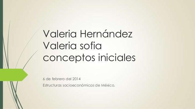 Valeria Hernández Valeria sofia conceptos iniciales 6 de febrero del 2014 Estructuras socioeconómicas de México.