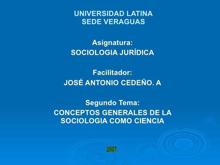 UNIVERSIDAD LATINA SEDE VERAGUAS Asignatura: SOCIOLOGIA JURÍDICA Facilitador: JOSÉ ANTONIO CEDEÑO. A Segundo Tema: CONCEPT...