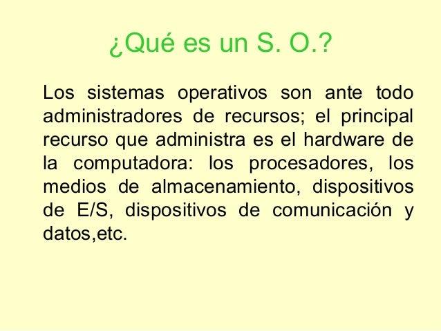¿Qué es un S. O.?Los sistemas operativos son ante todoadministradores de recursos; el principalrecurso que administra es e...