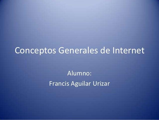 Conceptos Generales de Internet              Alumno:        Francis Aguilar Urizar
