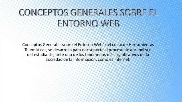 """Conceptos Generales sobre el Entorno Web"""" del curso de Herramientas  Telemáticas, se desarrolla para dar soporte al proces..."""