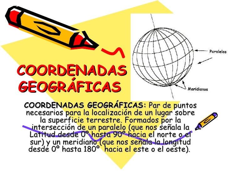 COORDENADAS GEOGRÁFICAS   COORDENADAS GEOGRÁFICAS:  Par de puntos necesarios para la localización de un lugar sobre la sup...