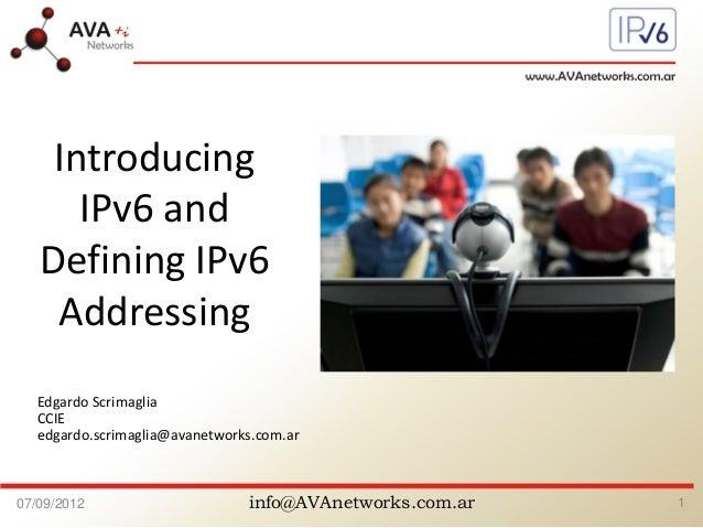 info@AVAnetworks.com.ar07/09/2012 1 Edgardo Scrimaglia CCIE edgardo.scrimaglia@avanetworks.com.ar Introducing IPv6 and Def...