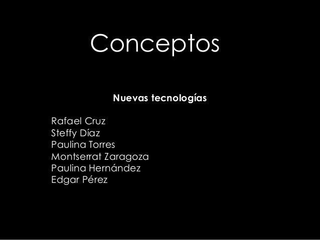 Conceptos Nuevas tecnologías Rafael Cruz Steffy Díaz Paulina Torres Montserrat Zaragoza Paulina Hernández Edgar Pérez