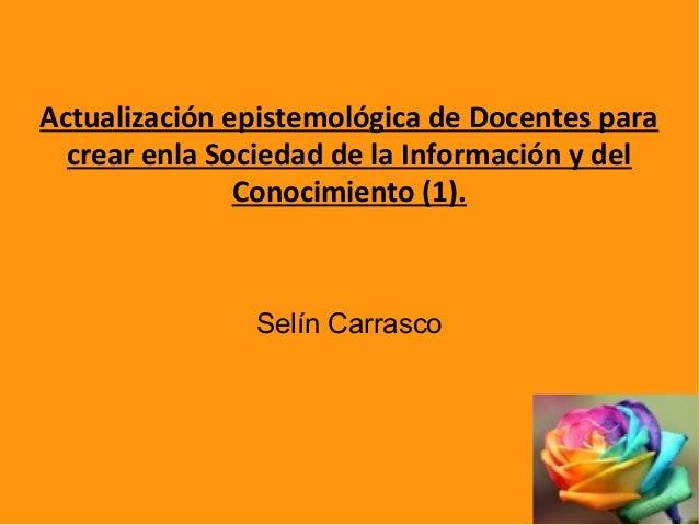 Actualización epistemológica de Docentes para crear enla Sociedad de la Información y del Conocimiento (1). Selín Carrasco