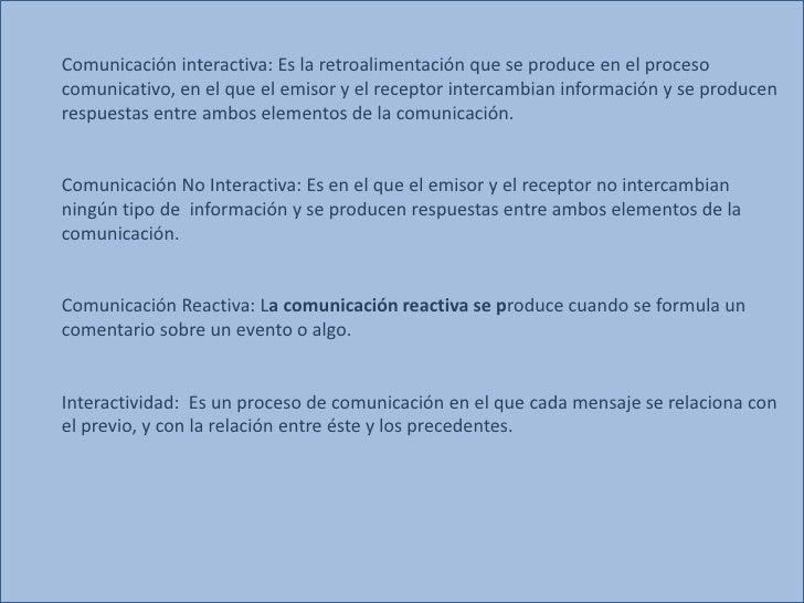Comunicación interactiva: Es la retroalimentación que se produce en el procesocomunicativo, en el que el emisor y el recep...