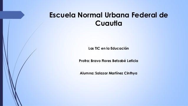Escuela Normal Urbana Federal de Cuautla Las TIC en la Educación Profra: Bravo Flores Betzabé Leticia Alumna: Salazar Mart...