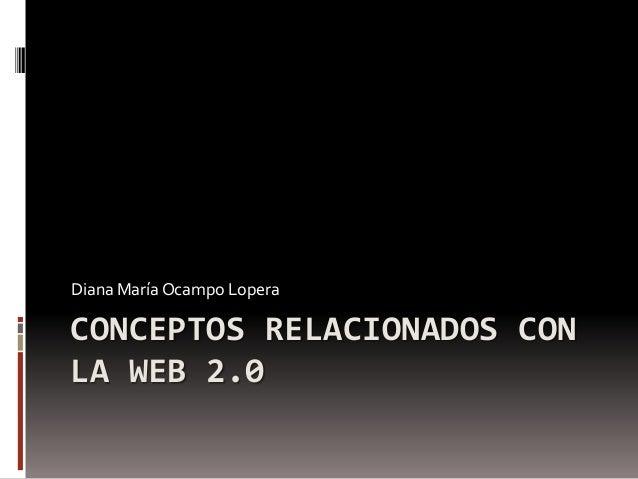 CONCEPTOS RELACIONADOS CON LA WEB 2.0 Diana María Ocampo Lopera