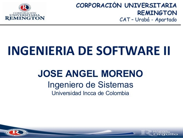 INGENIERIA DE SOFTWARE II JOSE ANGEL MORENO Ingeniero de Sistemas Universidad Incca de Colombia CORPORACIÓN UNIVERSITARIA ...