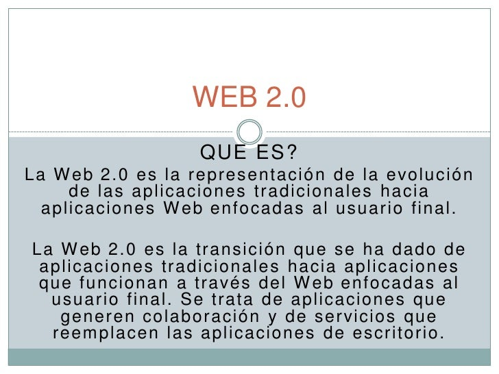 WEB 2.0                    QUE ES? La W eb 2.0 es la representació n de la evolución      de las aplicaciones tradicionale...