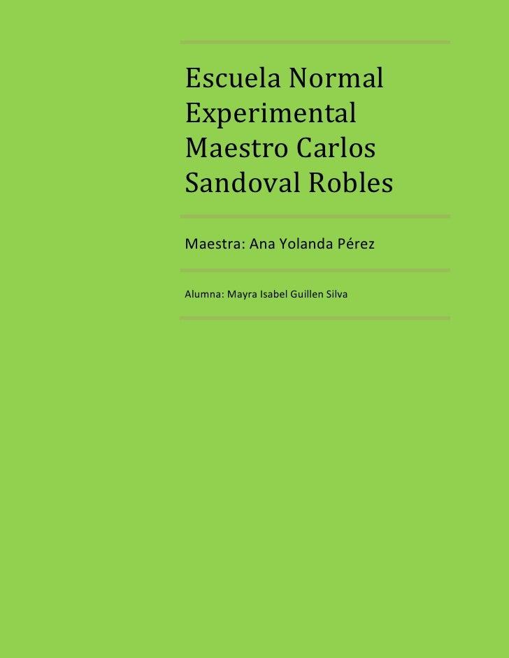 Escuela NormalExperimentalMaestro CarlosSandoval RoblesMaestra: Ana Yolanda PérezAlumna: Mayra Isabel Guillen Silva