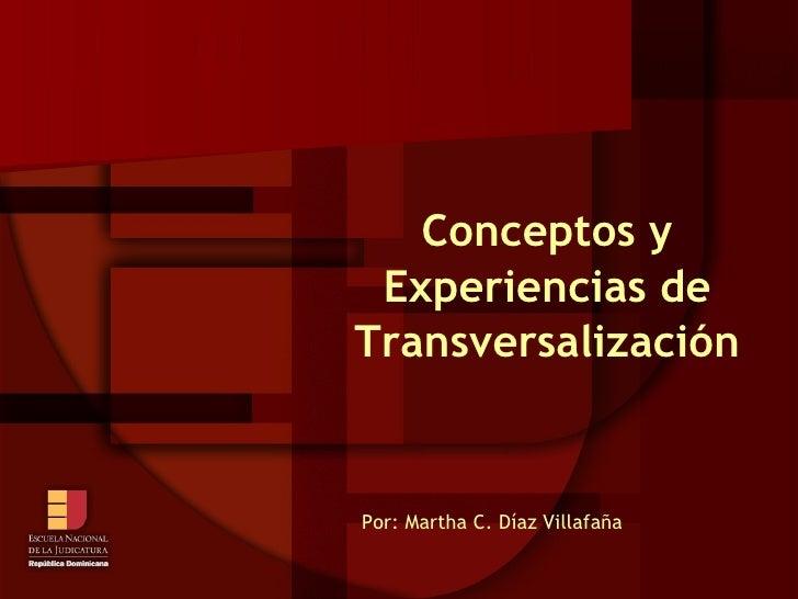 Conceptos y Experiencias de Transversalización Por: Martha C. Díaz Villafaña