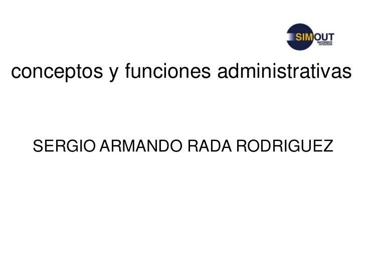 conceptos y funciones administrativas<br />SERGIO ARMANDO RADA RODRIGUEZ<br />