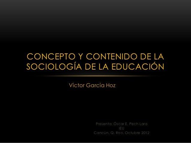 CONCEPTO Y CONTENIDO DE LASOCIOLOGÍA DE LA EDUCACIÓN        Víctor García Hoz                  Presenta: Óscar E. Pech Lar...