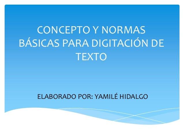 CONCEPTO Y NORMAS BÁSICAS PARA DIGITACIÓN DE TEXTO ELABORADO POR: YAMILÉ HIDALGO