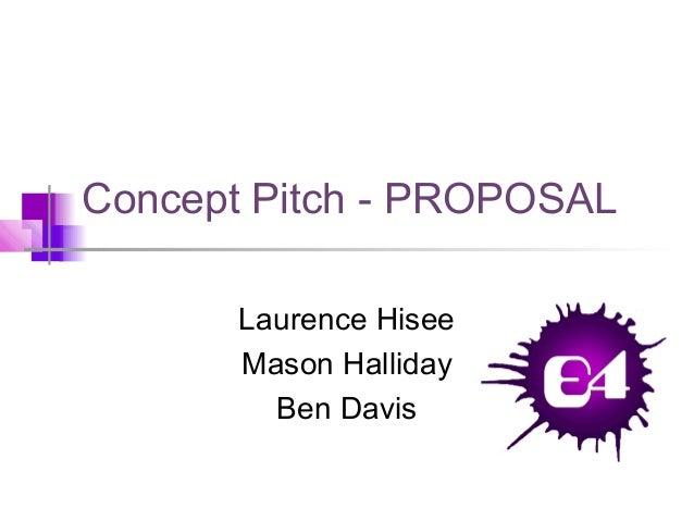 Concept Pitch - PROPOSAL Laurence Hisee Mason Halliday Ben Davis