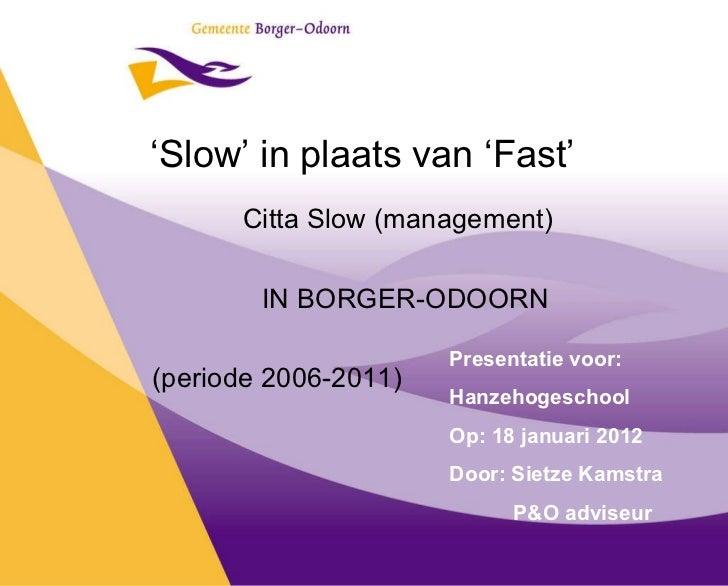' Slow' in plaats van 'Fast' Citta Slow (management) IN BORGER-ODOORN (periode 2006-2011) Presentatie voor: Hanzehogeschoo...