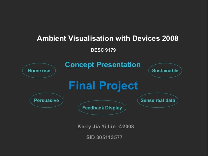 Ambient Visualisation with Devices 2008 Concept Presentation Kerry Jia Yi Lin  ©2008 SID 305113577 DESC 9179 Final Project...