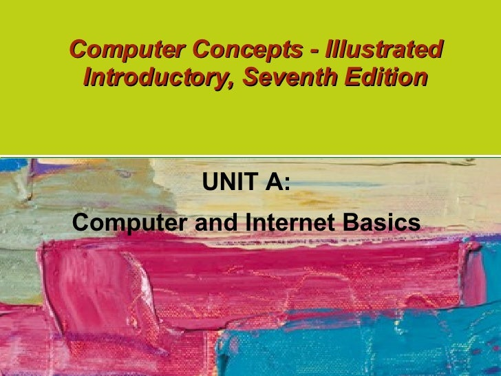 Computer Concepts - Illustrated Introductory, Seventh Edition UNIT A: Computer and Internet Basics