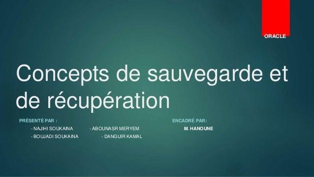 Concepts de sauvegarde et de récupération PRÉSENTÉ PAR : ENCADRÉ PAR: - NAJIHI SOUKAINA - ABOUNASR MERYEM M. HANOUNE - BOU...