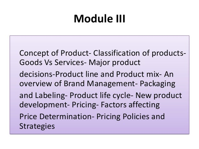 Module III Concept of Product- Classification of products- Goods Vs Services- Major product decisions-Product line and Pro...