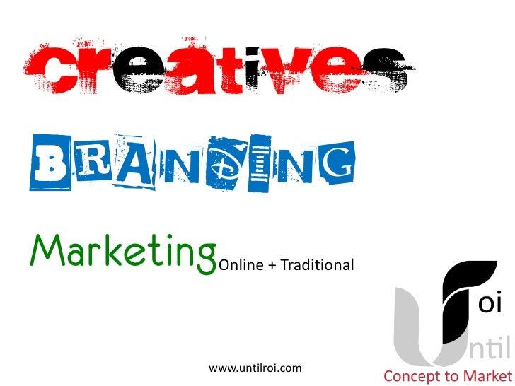 Creatives Branding Marketing   Online + Traditional             www.untilroi.com
