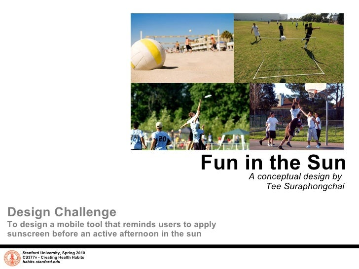 Fun in the Sun A conceptual design by  Tee Suraphongchai Stanford University, Spring 2010 CS377v - Creating Health Habits ...