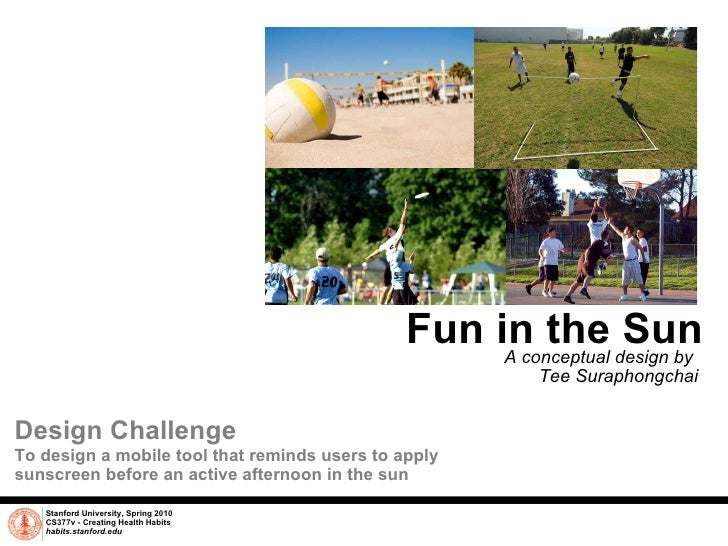 Fun in the Sun A conceptual design by  Tee Suraphongchai Stanford University, Spring 2010 CS377v - Creating Health Habits ...